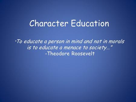 "Character Education ""To educate a person in mind and not in morals is to educate a menace to society…"" -Theodore Roosevelt."