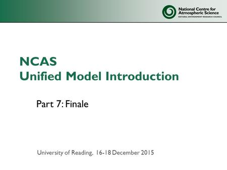 NCAS Unified Model Introduction Part 7: Finale University of Reading, 16-18 December 2015.