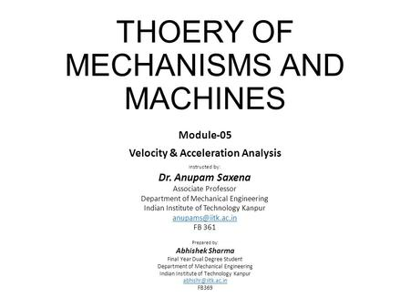 THOERY OF MECHANISMS AND MACHINES Module-05 Velocity & Acceleration Analysis Instructed by: Dr. Anupam Saxena Associate Professor Department of Mechanical.