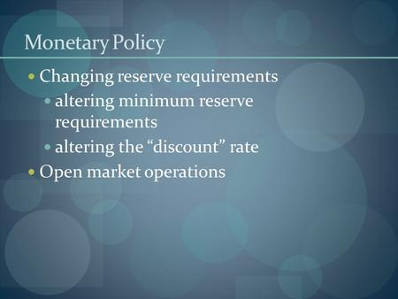 "Monetary Policy Changing reserve requirements altering minimum reserve requirements altering the ""discount"" rate Open market operations."