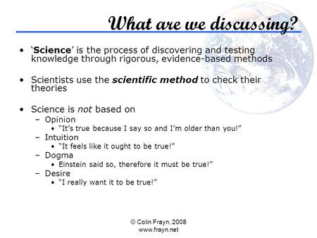 © Colin Frayn, 2008 www.frayn.net What are we discussing? 'Science' is the process of discovering and testing knowledge through rigorous, evidence-based.