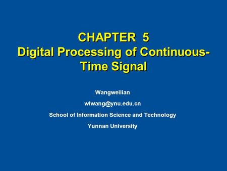 CHAPTER 5 Digital Processing of Continuous- Time Signal Wangweilian School of Information Science and Technology Yunnan University.