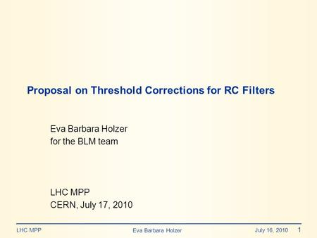 Eva Barbara Holzer July 16, 2010 1 LHC MPP Eva Barbara Holzer for the BLM team LHC MPP CERN, July 17, 2010 Proposal on Threshold Corrections for RC Filters.