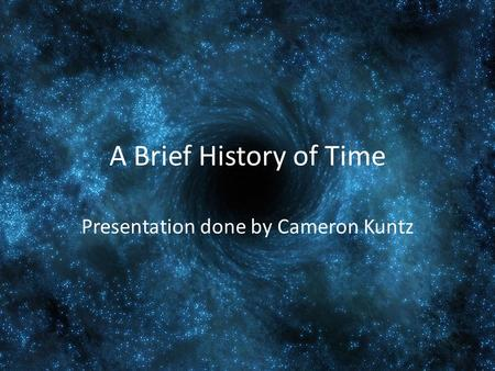A Brief History of Time Presentation done by Cameron Kuntz.