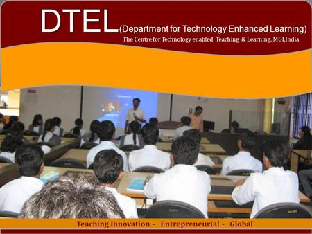 1 Teaching Innovation - Entrepreneurial - Global The Centre for Technology enabled Teaching & Learning, MGI,India DTEL DTEL (Department for Technology.