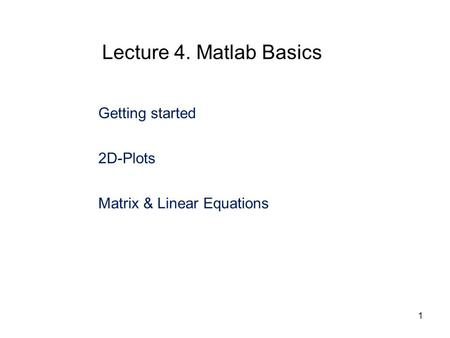 Getting started 2D-Plots Matrix & Linear Equations Lecture 4. Matlab Basics 1.