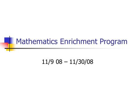Mathematics Enrichment Program 11/9 08 – 11/30/08.