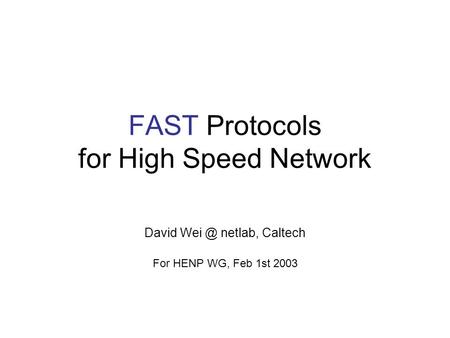FAST Protocols for High Speed Network David netlab, Caltech For HENP WG, Feb 1st 2003.