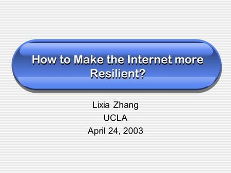 How to Make the Internet more Resilient? Lixia Zhang UCLA April 24, 2003.