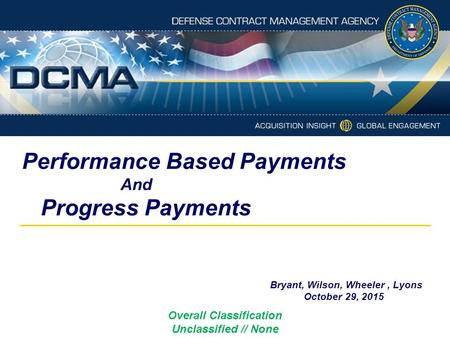 Performance Based Payments And Progress Payments Bryant, Wilson, Wheeler, Lyons October 29, 2015 Overall Classification Unclassified // None.