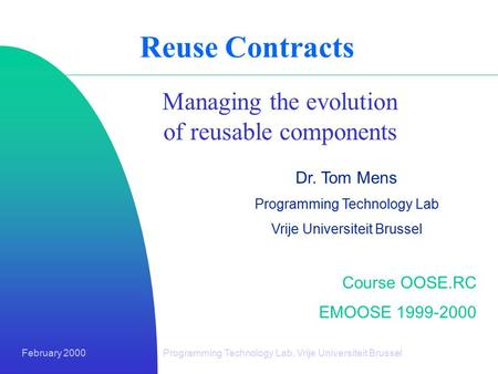 February 2000Programming Technology Lab, Vrije Universiteit Brussel Reuse Contracts Managing the evolution of reusable components Dr. Tom Mens Programming.