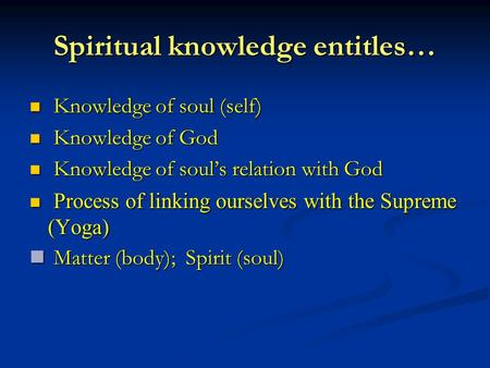Spiritual knowledge entitles… Knowledge of soul (self) Knowledge of soul (self) Knowledge of God Knowledge of God Knowledge of soul's relation with God.
