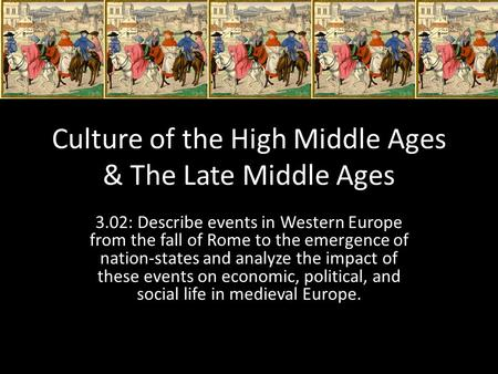 Culture of the High Middle Ages & The Late Middle Ages 3.02: Describe events in Western Europe from the fall of Rome to the emergence of nation-states.