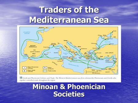 Traders of the Mediterranean Sea Minoan & Phoenician Societies.
