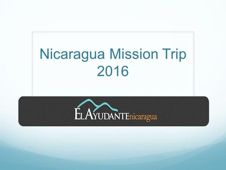 Nicaragua Mission Trip 2016. What are the dates for the Mission Trip? Saturday July 9-Saturday July 16 th, 2016 Sunday July 17 th - Nicaragua Mission.