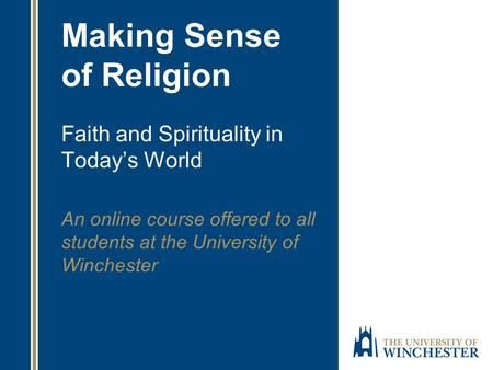 Making Sense of Religion Faith and Spirituality in Today's World An online course offered to all students at the University of Winchester.