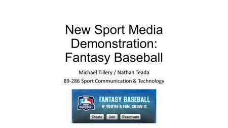 New Sport Media Demonstration: Fantasy Baseball Michael Tillery / Nathan Teada 89-286 Sport Communication & Technology.