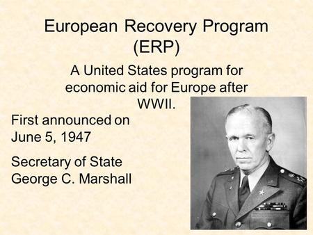 European Recovery Program (ERP) A United States program for economic aid for Europe after WWII. First announced on June 5, 1947 Secretary of State George.