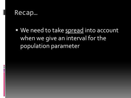 Recap…  We need to take spread into account when we give an interval for the population parameter.