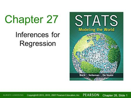 1-1 Copyright © 2015, 2010, 2007 Pearson Education, Inc. Chapter 26, Slide 1 Chapter 27 Inferences for Regression.