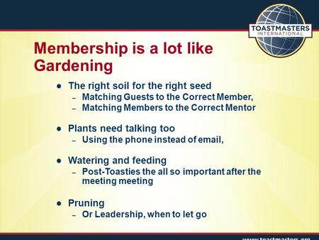 Membership is a lot like Gardening Presentation Objectives The right soil for the right seed – Matching Guests to the Correct Member, – Matching Members.