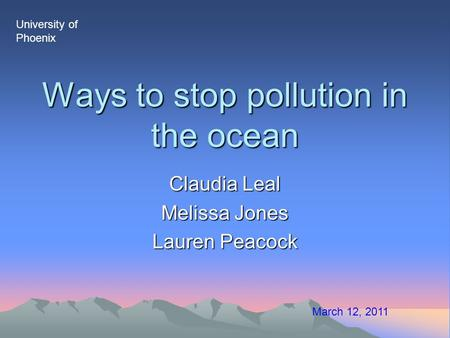 Ways to stop pollution in the ocean Claudia Leal Melissa Jones Lauren Peacock March 12, 2011 University of Phoenix.