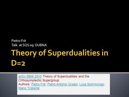 Pietro Frè Talk at SQS 09 DUBNA arXiv:0906.2510arXiv:0906.2510 Theory of Superdualities and the Orthosymplectic Supergroup Authors: Pietro Fré, Pietro.