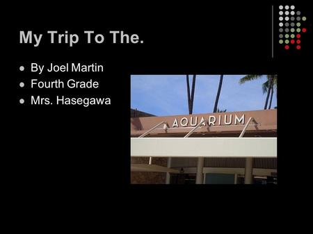 My Trip To The. By Joel Martin Fourth Grade Mrs. Hasegawa.