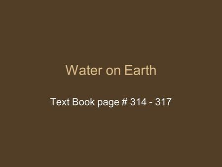 Water on Earth Text Book page # 314 - 317. Who am I? I am a compound found naturally in Earth I control the Earth's climate I am necessary for all life.