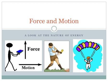 A LOOK AT THE NATURE OF ENERGY Force and Motion. What is Force? A force is a push or pull. A force may give energy to an object, creating motion, stopping.
