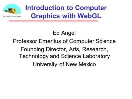 Introduction to Computer Graphics with WebGL Ed Angel Professor Emeritus of Computer Science Founding Director, Arts, Research, Technology and Science.