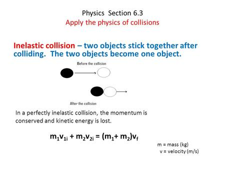 Physics Section 6.3 Apply the physics of collisions Inelastic collision – two objects stick together after colliding. The two objects become one object.