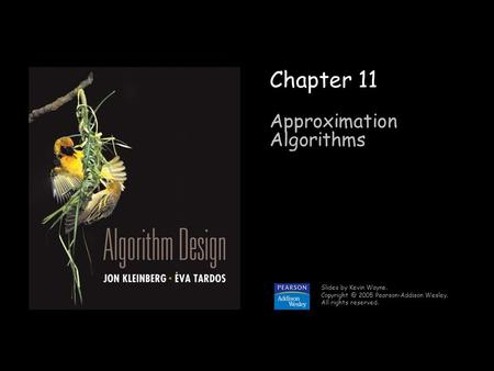1 Chapter 11 Approximation Algorithms Slides by Kevin Wayne. 2005 Pearson-Addison Wesley. All rights reserved.