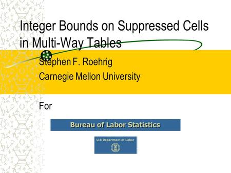 Integer Bounds on Suppressed Cells in Multi-Way Tables Stephen F. Roehrig Carnegie Mellon University For.