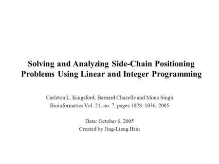 Solving and Analyzing Side-Chain Positioning Problems Using Linear and Integer Programming Carleton L. Kingsford, Bernard Chazelle and Mona Singh Bioinformatics.