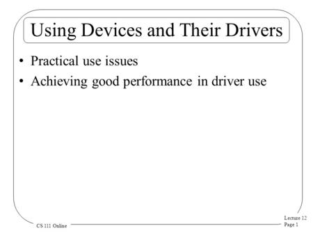 Lecture 12 Page 1 CS 111 Online Using Devices and Their Drivers Practical use issues Achieving good performance in driver use.