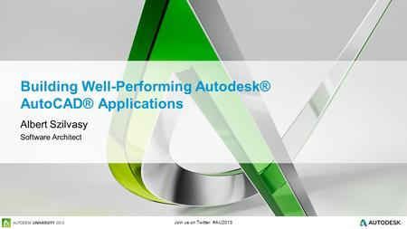 Join us on Twitter: #AU2013 Building Well-Performing Autodesk® AutoCAD® Applications Albert Szilvasy Software Architect.