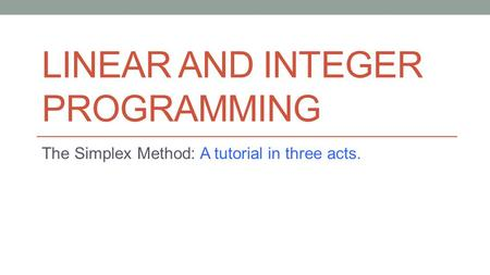 LINEAR AND INTEGER PROGRAMMING The Simplex Method: A tutorial in three acts.