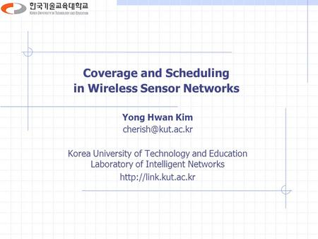 Coverage and Scheduling in Wireless Sensor Networks Yong Hwan Kim Korea University of Technology and Education Laboratory of Intelligent.