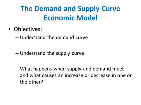 The Demand and Supply Curve Economic Model Objectives: – Understand the demand curve – Understand the supply curve – What happens when supply and demand.