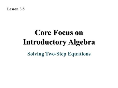 Solving Two-Step Equations Core Focus on Introductory Algebra Lesson 3.8.