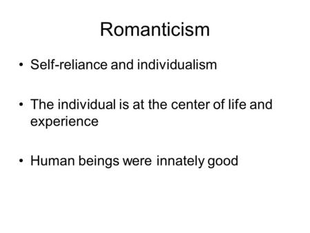 Romanticism Self-reliance and individualism The individual is at the center of life and experience Human beings were innately good.