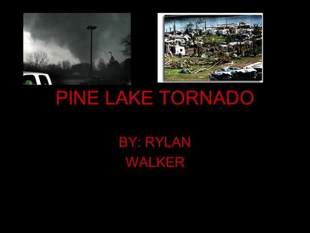PINE LAKE TORNADO BY: RYLAN WALKER. Climate Factors That Caused the Storm The tornado resulted from a severe thunderstorm that developed on Friday evening.