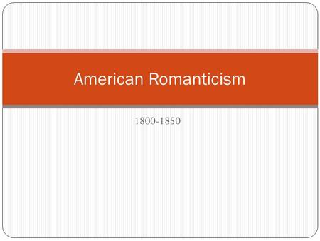 1800-1850 American Romanticism. Historical Context 1790-c. 1850: Industrial Revolution 1793: Eli Whitney develops the cotton gin 1803: Louisiana Purchase.