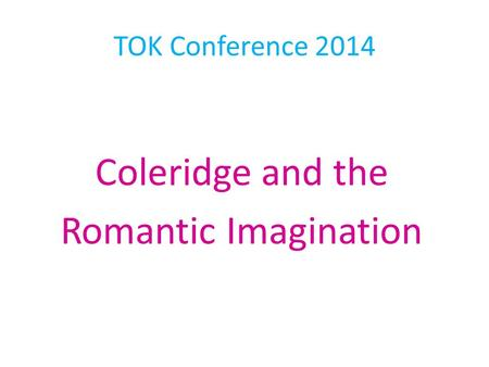 TOK Conference 2014 Coleridge and the Romantic Imagination.