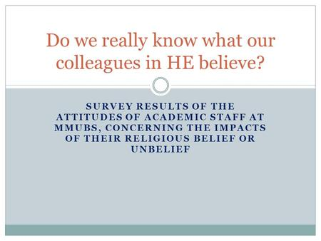 SURVEY RESULTS OF THE ATTITUDES OF ACADEMIC STAFF AT MMUBS, CONCERNING THE IMPACTS OF THEIR RELIGIOUS BELIEF OR UNBELIEF Do we really know what our colleagues.
