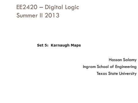 EE2420 – Digital Logic Summer II 2013 Hassan Salamy Ingram School of Engineering Texas State University Set 5: Karnaugh Maps.