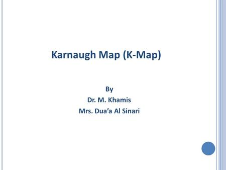 Karnaugh Map (K-Map) By Dr. M. Khamis Mrs. Dua'a Al Sinari.