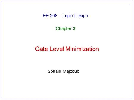1 Gate Level Minimization EE 208 – Logic Design Chapter 3 Sohaib Majzoub.