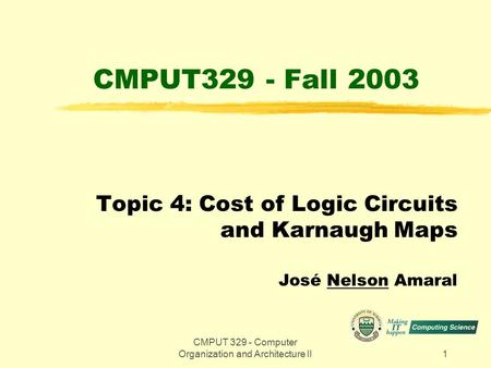 CMPUT 329 - Computer Organization and Architecture II1 CMPUT329 - Fall 2003 Topic 4: Cost of Logic Circuits and Karnaugh Maps José Nelson Amaral.